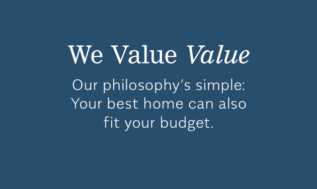 We Value Value - Our philosophy's simple: Your best home can also fit your budget.