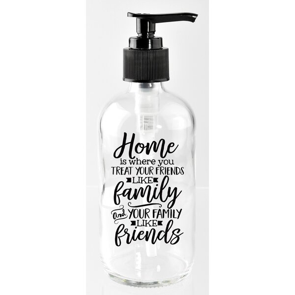 Home is Where You Treat Your Friends Like Family and Your Family Like Friends 8 oz. Glass Soap Dispenser by Dexsa