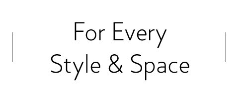 For Every Style & Space