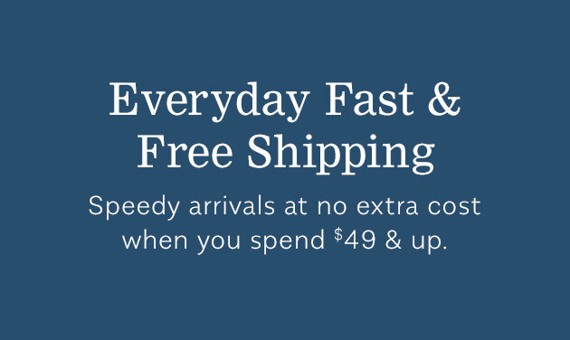 Everyday Fast & Free Shipping - Speedy arrivals at no extra cost when you spend $49 & up.