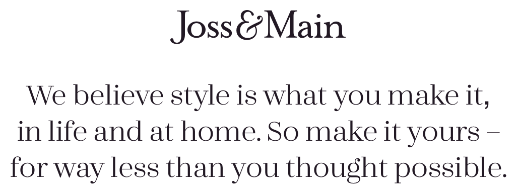We believe style is what you make it, in life and at home. So make it yours – for way less than you thought possible.